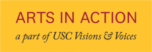 ARTS IN ACTION, a part of USC Visions and Voices